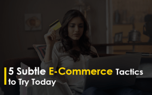 5 Subtle E-Commerce Tactics to Try Today