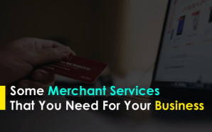 Some Merchant Services That You Need For Your Business