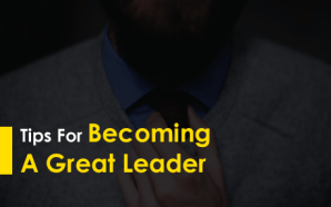 Tips for Becoming a Great Leader