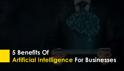 5 Benefits of Artificial Intelligence For Businesses