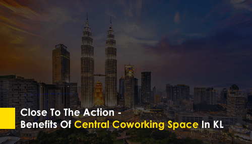 Close To The Action - Benefits Of Central Coworking Space In KL