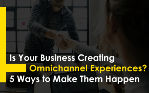 Is Your Business Creating Omnichannel Experiences? 5 Ways to Make…