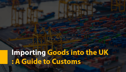 Importing Goods into the UK: A Guide to Customs