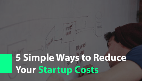 5 Simple Ways to Reduce Your Startup Costs