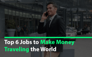 Top 6 Jobs to Make Money Traveling the World