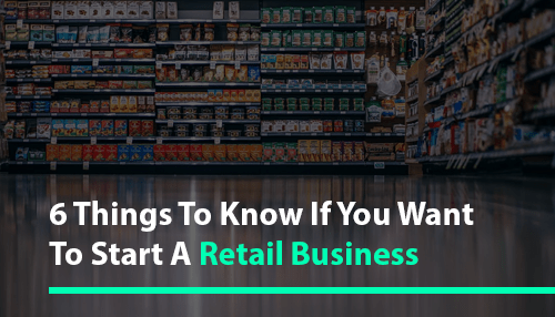 6 Things To Know If You Want To Start A Retail Business