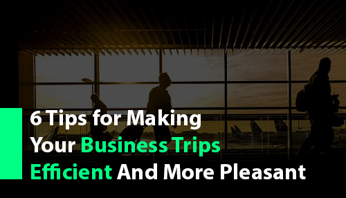 6 Tips for Making Your Business Trips Efficient and More Pleasant