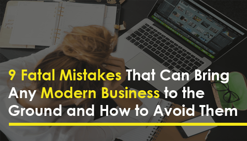 9 Fatal Mistakes That Can Bring Any Modern Business to the Ground and How to Avoid Them