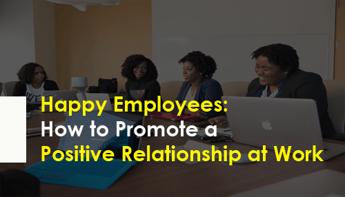 Happy Employees: How to Promote a Positive Relationship at Work