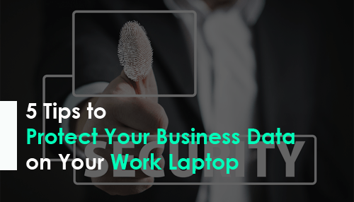5 Tips to Protect Your Business Data on Your Work Laptop
