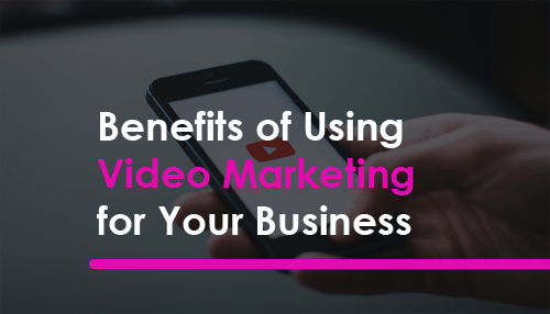 Benefits of Using Video Marketing for Your Business
