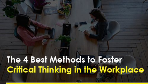 The 4 Best Methods to Foster Critical Thinking in the Workplace