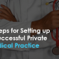 6 Steps for Setting up a Successful Private Medical Practice