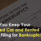 Can You Keep Your Loaned Car and Rented Home After Filing for Bankruptcy?
