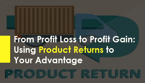 From Profit Loss to Profit Gain Using Product Returns to Your Advantage