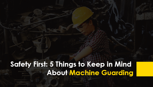 Safety First: 5 Things to Keep in Mind About Machine Guarding