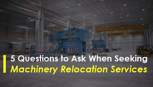 5 Questions to Ask When Seeking Machinery Relocation Services