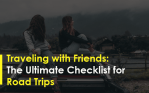 Traveling with Friends: The Ultimate Checklist for Road Trips