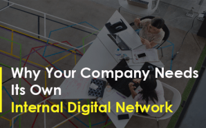 Why Your Company Needs Its Own Internal Digital Network