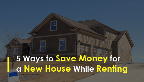 5 Ways to Save Money for a New House While Renting