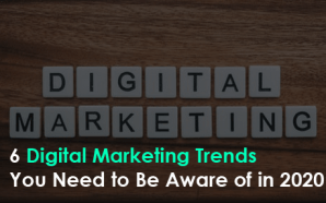 6 Digital Marketing Trends You Need to Be Aware of in 2020