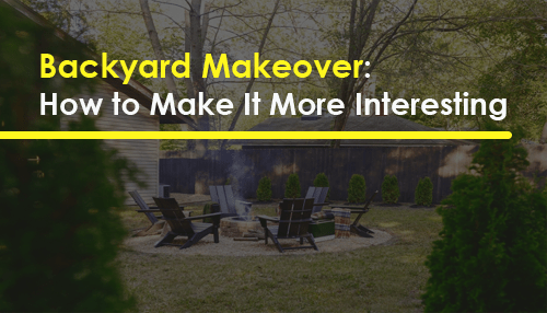 Backyard Makeover: How to Make It More Interesting
