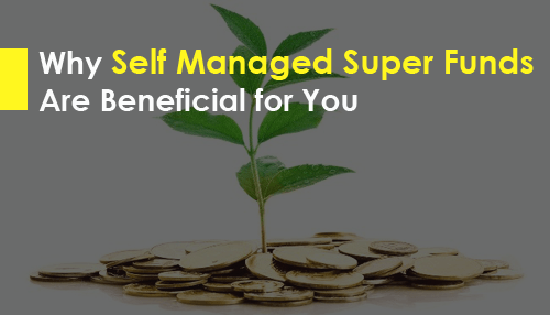 Why Self Managed Super Funds Are Beneficial for You