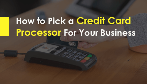 How to Pick a Credit Card Processor For Your Business