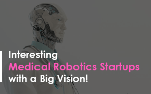Interesting Medical Robotics Startups with a Big Vision!