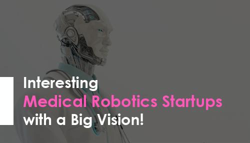 Interesting Medical Robotics Startups with a Big Vision!