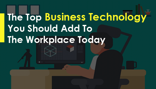 The Top Business Technology You Should Add To The Workplace Today