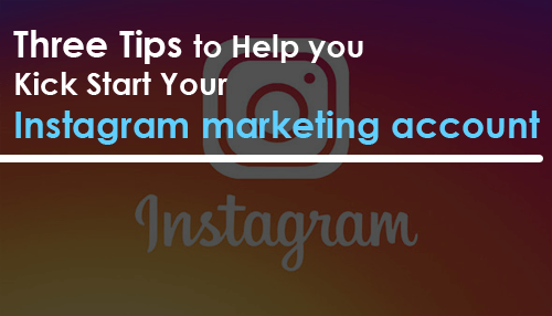 Three Tips to Help you Kick Start Your Instagram marketing account