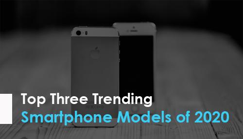 Top Three Trending Smartphone Models of 2020