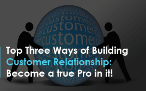 Top Three Ways of Building Customer Relationship: Become a true…