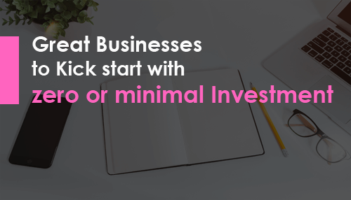 Great Businesses to Kick start with zero or minimal Investment