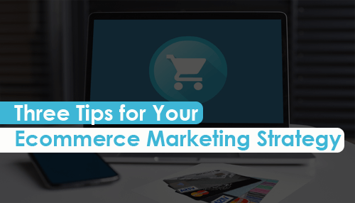 Three Tips for Your Ecommerce Marketing Strategy