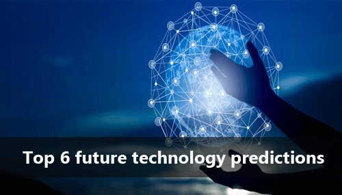 Top 6 future technology predictions