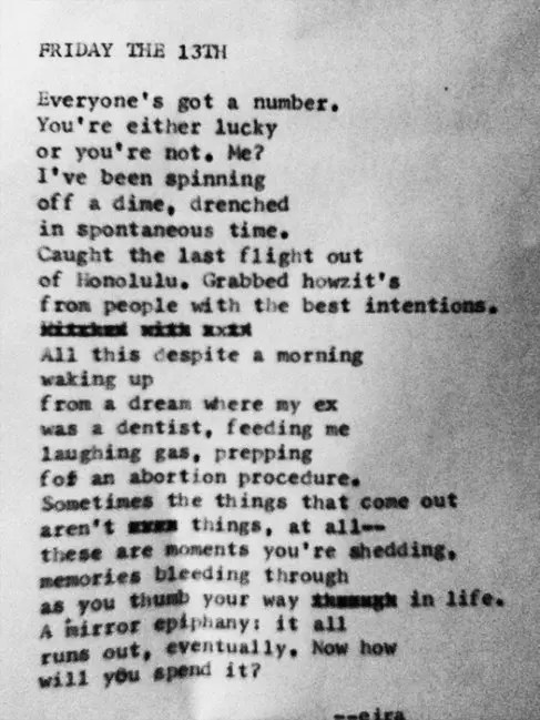 """Friday the 13th"" by Billimarie Lubiano Robinson (eira) - ""Everyone's got a number. / You're either lucky / or you're not. Me? / I've been spinning off a dime, drenched / in spontaneous time. Caught the last flight out / of Honolulu. Grabbed howzit's / from people with the best intentions. / All this despite a morning"" (Typewriter Poetry)"
