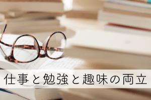 仕事と勉強と趣味の両立