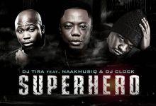 Photo of DJ Tira – SuperHero ft. NaakMusiQ & DJ Clock