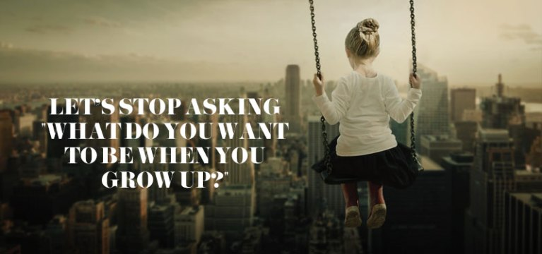 "Let's stop asking ""what do you want to be when you grow up?"""