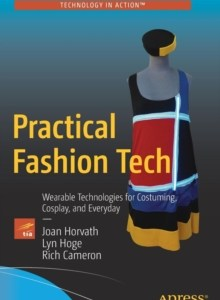 Practical Fashion Tech : Wearable Technologies for Costuming, Cosplay, and Everyday