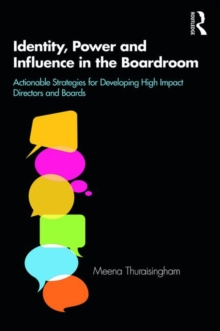 Identity, Power and Influence in the Boardroom : Actionable Strategies for Developing High Impact Directors and Boards