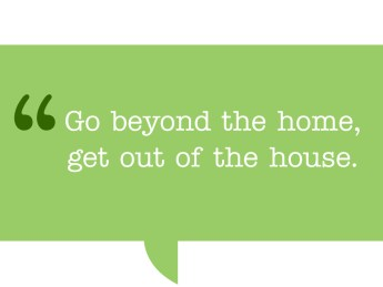 Pull quote. Go beyond the home, get out of the house.