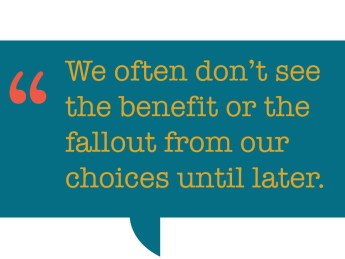 pull quote that says: We often don't see the benefit or the fallout from our choices until later.