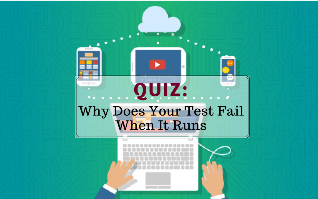 Quiz: Why Does Your Test Fail When It Runs?