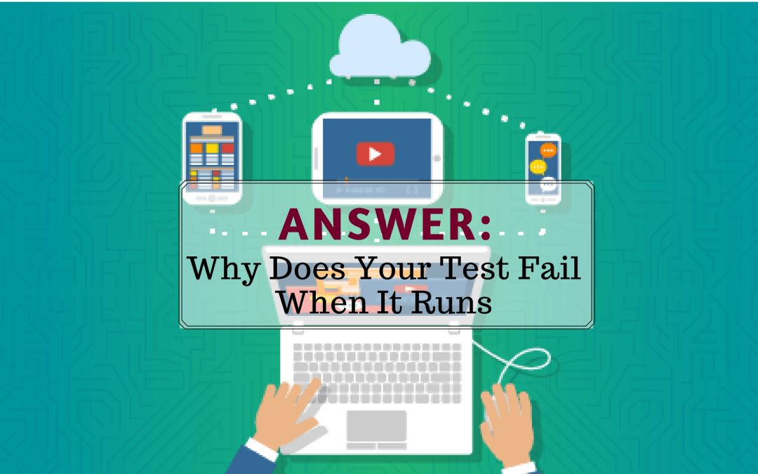 Answer: Why Does Your Test Fail When It Runs
