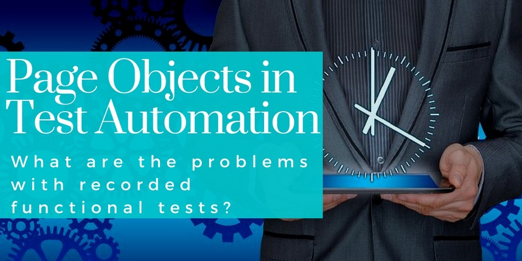 Page Objects in Test Automation – What are the problems with recorded functional tests?