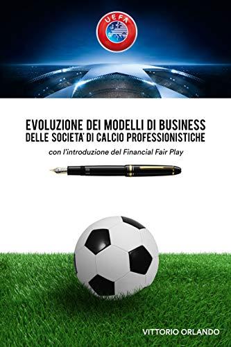 Evoluzione dei modelli di business delle societ di calcio professionistiche con lintroduzione del Financial Fair Play