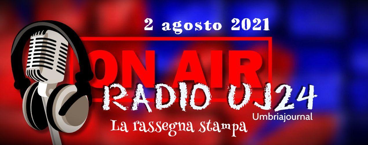 Radio UJ24 – La rassegna stampa di UmbriaJournal in podcast 2 agosto 2021